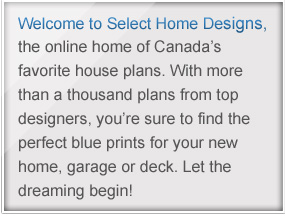 Welcome to Select Home Designs, the online home of Canada's favorite house plans. With more than a thousand plans from top designers, you're sure to find the perfect blue prints for your new home, garage or deck. Let the dreaming begin.